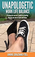 Unapologetic Work Life Balance: A corporate warrior's guide to creating the life you love at work and home