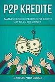 P2P Kredite: So generieren Sie wirkliches passives Einkommen durch P2P Kredite mit bis zu 30% Zinsen! So k�nnen sie nahezu risikolos ihr Verm�gen anlegen. Tipps und Trick zur Geldanlage von Profis!