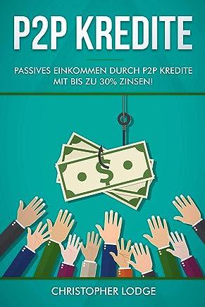 P2P Kredite: So generieren Sie wirkliches passives Einkommen durch P2P Kredite mit bis zu 30% Zinsen! So k�nnen sie nahezu risikolos ihr Verm�gen anlegen. Tipps und Trick zur Geldanlage von Profis! : B�cher