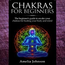 Chakras for Beginners: The Beginner's Guide to Awake Your Chakras for Healing Your Body and Mind