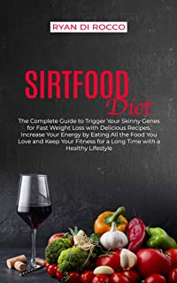Sirtfood Diet: The Complete Guide to Trigger Your Skinny Genes for Fast Weight Loss with Delicious Recipes. Increase Your Energy by a Healthy Lifestyle Eating All The Food You Love (English Edition)