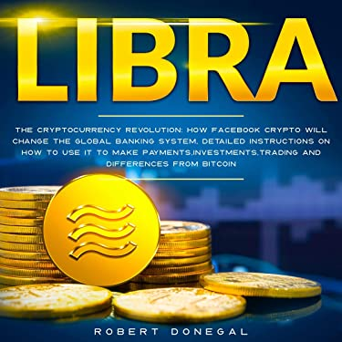 Libra: The Cryptocurrency Revolution: How Facebook Crypto Will Change the Global Banking System, Detailed Instructions on How to Use It to Make Payments, Investments, Trading... and Differences from Bitcoin