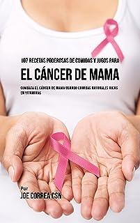 107 Recetas Poderosas de Comidas y Jugos Para El Cáncer de Mama: Combata El Cáncer de Mama Usando Comidas Naturales Ricas en Vitaminas