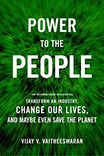 Power to the People: How the Coming Energy Revolution Will Transform an Industry, Change Our Lives, and Maybe Even Save th...