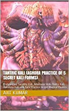 Tantric Kali (Aghora Practice of 5 Secret Kali Forms): Pratyangira, Sarabha Kali, Adarvana Veda Badra Kali, Dakshina Kali and Tara Practice to get Magical Powers