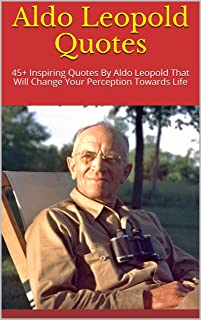 Aldo Leopold Quotes: 45+ Inspiring Quotes By Aldo Leopold That Will Change Your Perception Towards Life