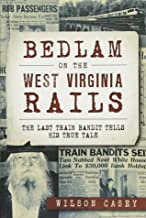 Bedlam on the West Virginia Rails:: The Last Train Bandit Tells His True Tale (True Crime)
