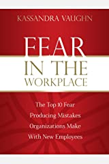 Fear in the Workplace:: The Top 10 Fear Producing Mistakes Organizations Make With New Employees Kindle Edition