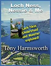 Loch Ness, Nessie and Me: Loch Ness Understood and Monster Explained