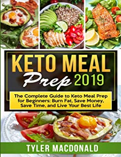 Keto Meal Prep 2019: The Complete Guide to Keto Meal Prep for Beginners: Burn Fat, Save Money, Save Time, and Live Your Be...