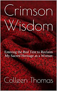 Crimson Wisdom: Entering the Red Tent to Reclaim My Sacred Heritage as a Woman