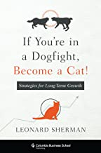 If You're in a Dogfight, Become a Cat!: Strategies for Long-Term Growth (Columbia Business School Publishing)