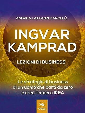 Ingvar Kamprad. Lezioni di business: Le strategie di business di un uomo che partì da zero e creò l'impero IKEA