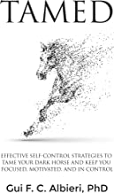 TAMED: EFFECTIVE SELF-CONTROL STRATEGIES TO TAME YOUR DARK HORSE AND KEEP YOU FOCUSED, MOTIVATED, AND IN CONTROL