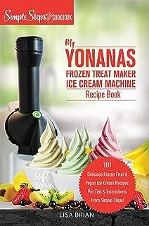 My Yonanas Frozen Treat Maker Soft Serve Ice Cream Machine Recipe Book, a Simple Steps Brand Cookbook: 101 Delicious Frozen Fruit & Vegan Ice Cream Recipes, ... Steps! (Sorbet Maker, Vegan Gifts Book 1)