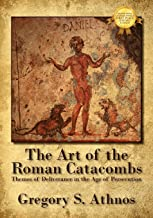 The Art of the Roman Catacombs: Themes of Deliverance in the Age of Persecution