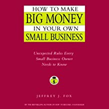 How to Make Big Money In Your Own Small Business: Unexpected Rules Every Small Business Owner Should Know