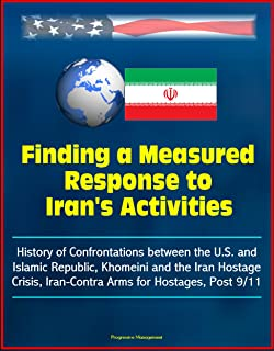Finding a Measured Response to Iran's Activities - History of Confrontations between the U.S. and Islamic Republic, Khomeini and the Iran Hostage Crisis, Iran-Contra Arms for Hostages, Post 9/11