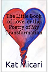 The Little Book of Love, or the Poetry of My Transformation Kindle Edition