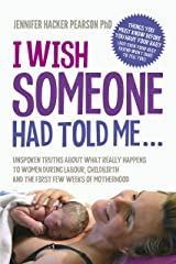 I Wish Someone Had Told Me...: Unspoken truths about what really happens to women during labour, childbirth and the first few weeks of motherhood (English Edition) Kindle版