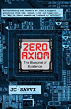 "ZERO AXIOM- The Blueprint of Existence: Extraordinary new answers to life's biggest questions… from sex, money, love and happiness to ""Why is there something instead of nothing?"""