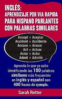INGLES: APRENDIZAJE POR VÍA RÁPIDA PARA HISPANO PARLANTES CON PALABRAS SIMILARES: Aprenda lo que ya sabe con las 100 palabras similares más frecuentes ... con 400 frases de ejemplo. (Spanish Edition)
