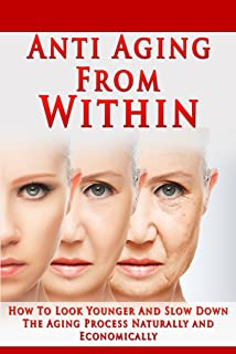 Anti Aging From Within: How To Look Younger And Slow Down The Aging Process Naturally and Economically (Anti aging, look younger, raw food, vital skin, regenerate, natural aging) (English Edition)