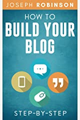 How To Build Your Blog Step-By-Step: Tips And Tricks To Start And Monetize Your Blog Successfully Kindle Edition