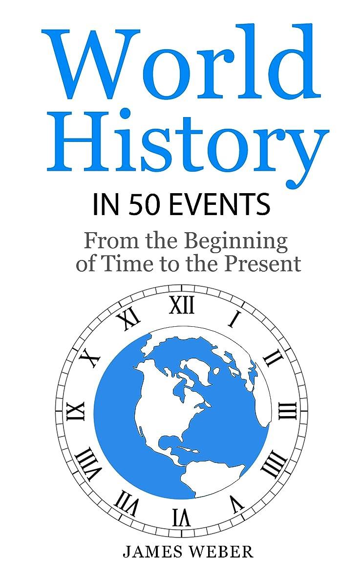 ホース方法論シンプトンHistory: World History in 50 Events: From the Beginning of Time to the Present (World History, History Books, Earth History) (History in 50 Events Series Book 3) (English Edition)