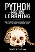 PYTHON MACHINE LEARNING: The Ultimate Basic Guide For Beginners To Learn How To Design Types Of Automatic Production With Classification Algorithms, Create ... (MACHINE LEARNING WITH PYTHON Book 1)