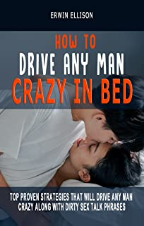 HOW TO DRIVE ANY MAN CRAZY IN BED: Top Proven Strategies That Will Drive Any Man Crazy Along With Dirty Sex Talk Phrases (...