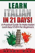 Italian: Learn Italian In 21 DAYS! – A Practical Guide To Make Italian Look Easy! EVEN For Beginners (Italian, Spanish, Fr...