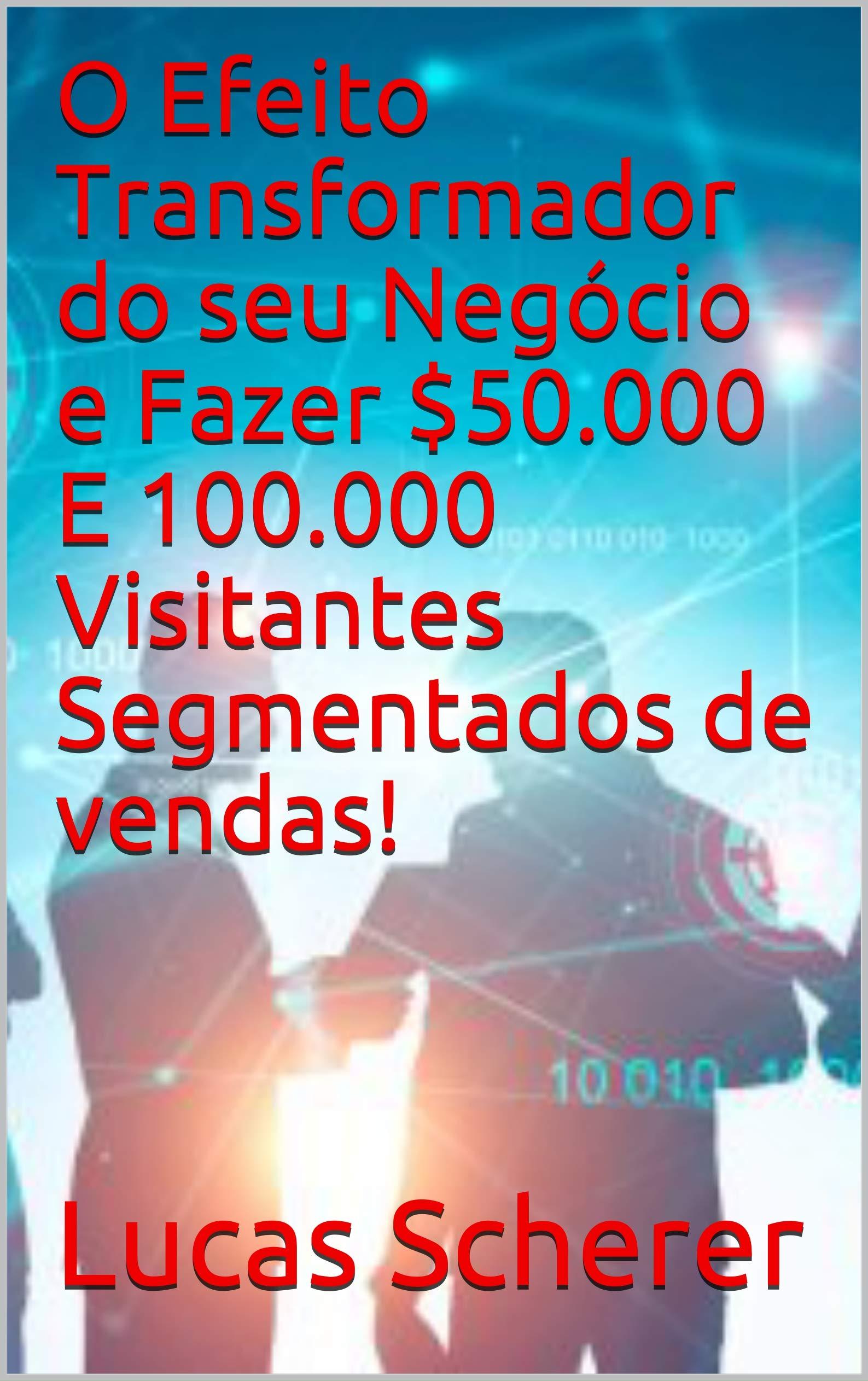 O Efeito Transformador do seu Negócio e Fazer $50.000 E 100.000 Visitantes Segmentados de vendas! (Portuguese Edition)