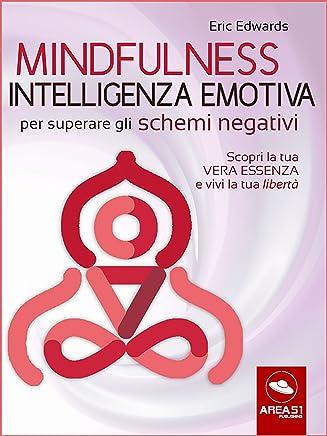 Mindfulness e Intelligenza Emotiva per superare gli schemi negativi: Scopri la tua vera essenza e vivi la tua libertà