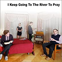 i keep going to the river to