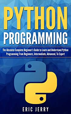 Python Programming: The Absolute Complete Beginner's Guide to Learn and Understand Python Programming from Beginners, Intermediate, Advanced, To Expert