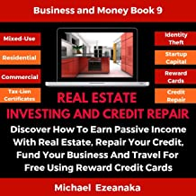 Real Estate Investing and Credit Repair: Discover How to Earn Passive Income with Real Estate, Repair Your Credit, Fund Your Business and Travel for Free Using Reward Credit Cards. (Business & Money Series, Book 9)