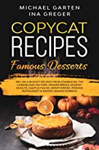 Copycat Recipes: FAMOUS DESSERTS. 100+ ON A BUDGET Recipes from Starbucks   The Cheesecake Factory   Panera Bread   Dunki...