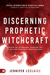 Discerning Prophetic Witchcraft: Exposing the Supernatural Divination that is Deceiving Spiritually-Hungry Believers Kindle Edition