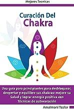 Curación del Chakra: Una guía para principiantes para desbloquear, despertar y equilibre sus chakras: mejore su Salud y lograr energía positiva con. Técnicas de autocuración (Spanish Edition)