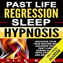 Past Life Regression Sleep Hypnosis: Discover Your True Nature and Uncover Your Past Lives During Sleep with Hypnosis and Meditation
