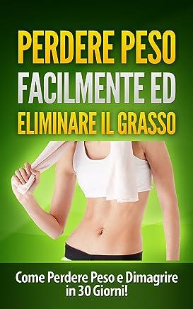 Perdere Peso Facilmente ed Eliminare il Grasso: Come Perdere Peso e Dimagrire in 30 Giorni! (perdere peso, come eliminare il grasso, bruciare grasso, come dimagrire, corpo sano)