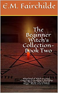 The Beginner Witch's Collection-Book Two: What kind of Witch are you?, Centering, Grounding & Shielding, The Elements, The Colors of Magic...Black, Gray & White (Beginner's Collection 2)