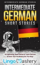 Intermediate German Short Stories: 10 Captivating Short Stories to Learn German & Grow Your Vocabulary the Fun Way! (Intermediate German Stories) (German Edition)