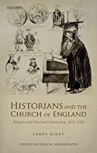 Historians and the Church of England: Religion and Historical Scholarship, 1870-1920 (Oxford Historical Monographs)
