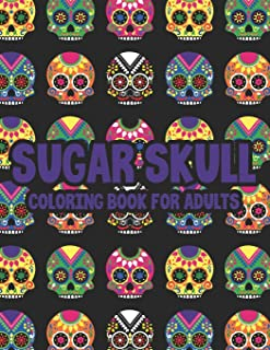 Sugar Skull Coloring Book For Adults: Illustrations Of Sugar Skulls In Intricate Patterns And Designs To Color, Coloring P...