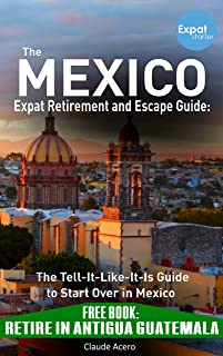 Your Mexico Expat Retirement and Escape Guide to Start Over in Mexico: + Retire in Antigua Guatemala