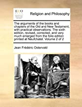 The arguments of the books and chapters of the Old and New Testament, with practical observations.  The sixth edition, revised, corrected, and very ... edition printed at Neufchatel. Volume 2 of 2