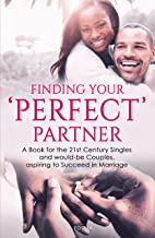 Finding your 'perfect' partner: A Book for the 21st Century Singles and would-be Couples,  aspiring to Succeed in Marriage.