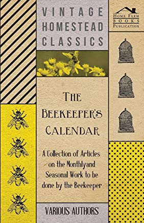 The Beekeeper's Calendar - A Collection of Articles on the Monthly and Seasonal Work to Be Done by the Beekeeper